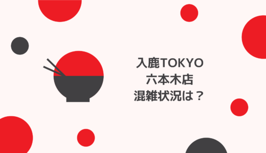 入鹿TOKYO六本木店の混雑状況や待ち時間はどのくらい?整理券情報も